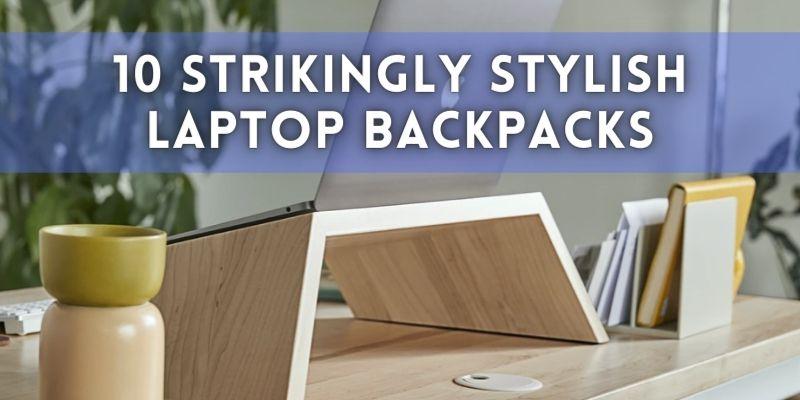 10 Strikingly Stylish Laptop Backpacks